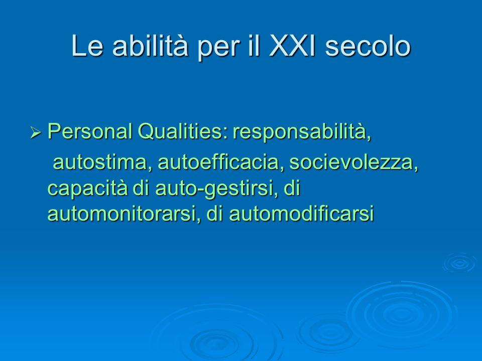 Le abilità per il XXI secolo  Personal Qualities: responsabilità, autostima, autoefficacia, socievolezza, capacità di auto-gestirsi, di automonitorar