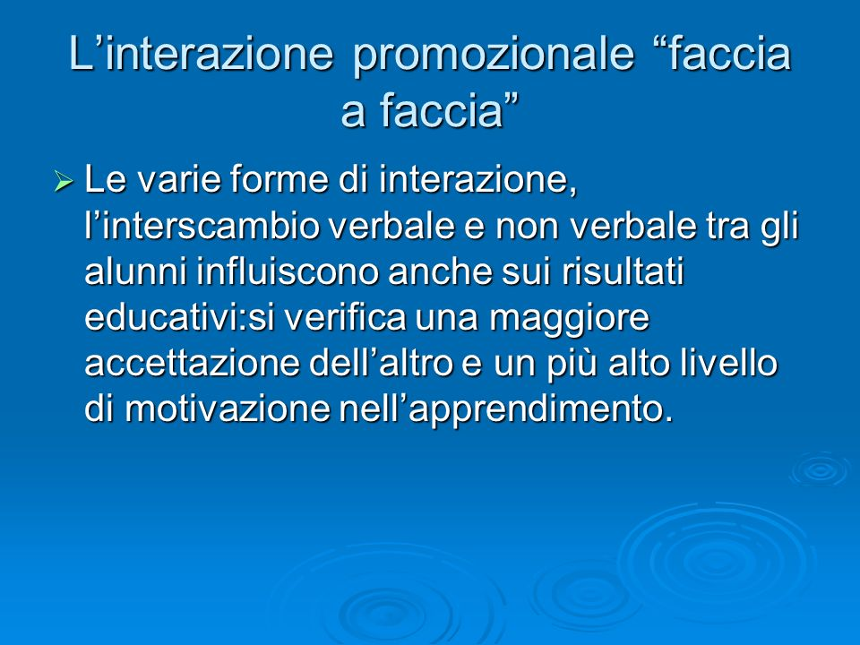"""L'interazione promozionale """"faccia a faccia""""  Le varie forme di interazione, l'interscambio verbale e non verbale tra gli alunni influiscono anche su"""
