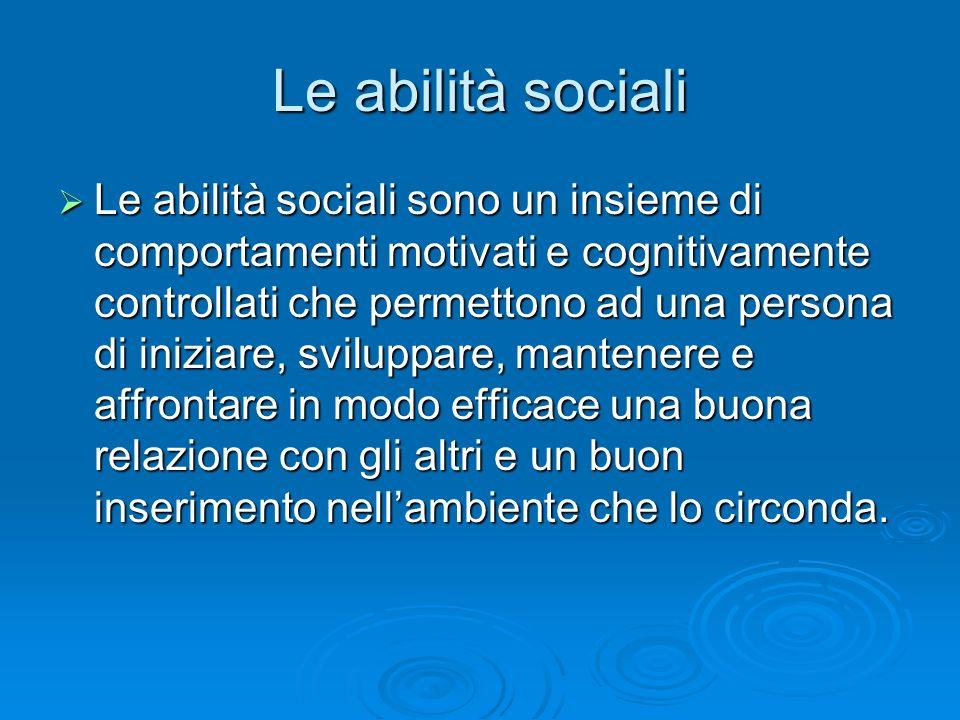 Le abilità sociali  Le abilità sociali sono un insieme di comportamenti motivati e cognitivamente controllati che permettono ad una persona di inizia
