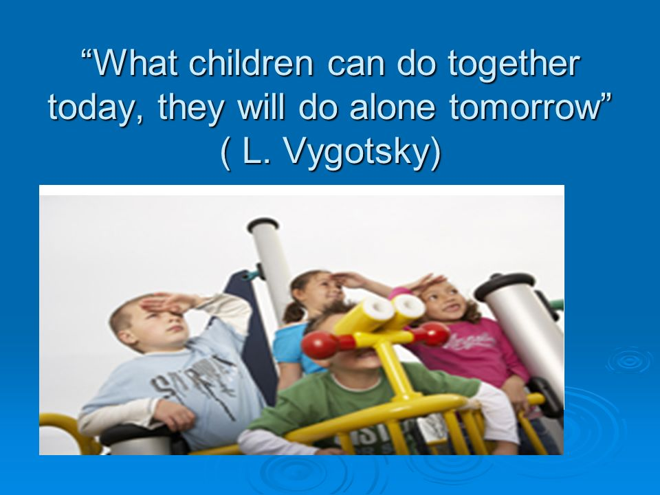 """""""What children can do together today, they will do alone tomorrow"""" ( L. Vygotsky)"""