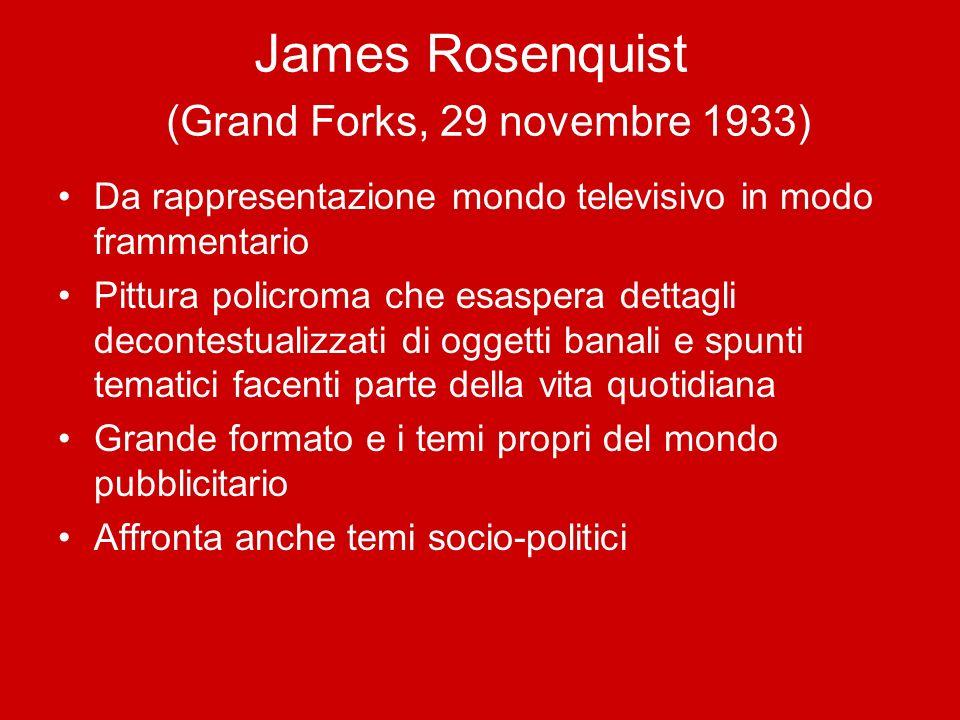 James Rosenquist (Grand Forks, 29 novembre 1933) Da rappresentazione mondo televisivo in modo frammentario Pittura policroma che esaspera dettagli dec