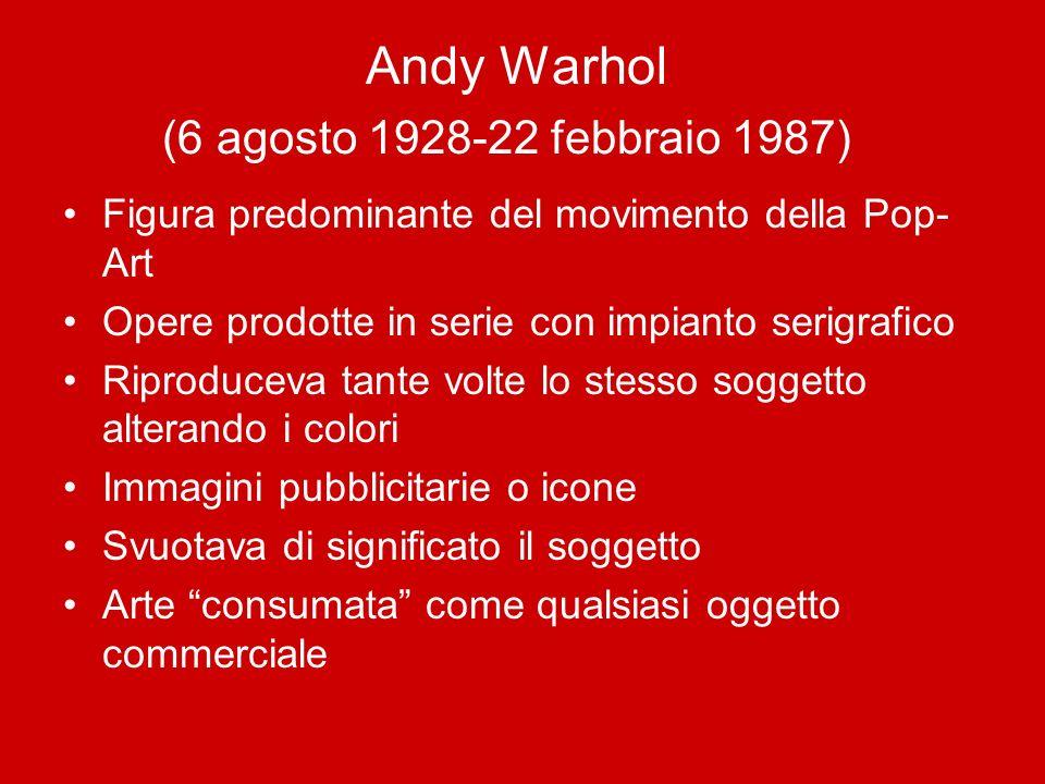 Andy Warhol (6 agosto 1928-22 febbraio 1987) Figura predominante del movimento della Pop- Art Opere prodotte in serie con impianto serigrafico Riprodu