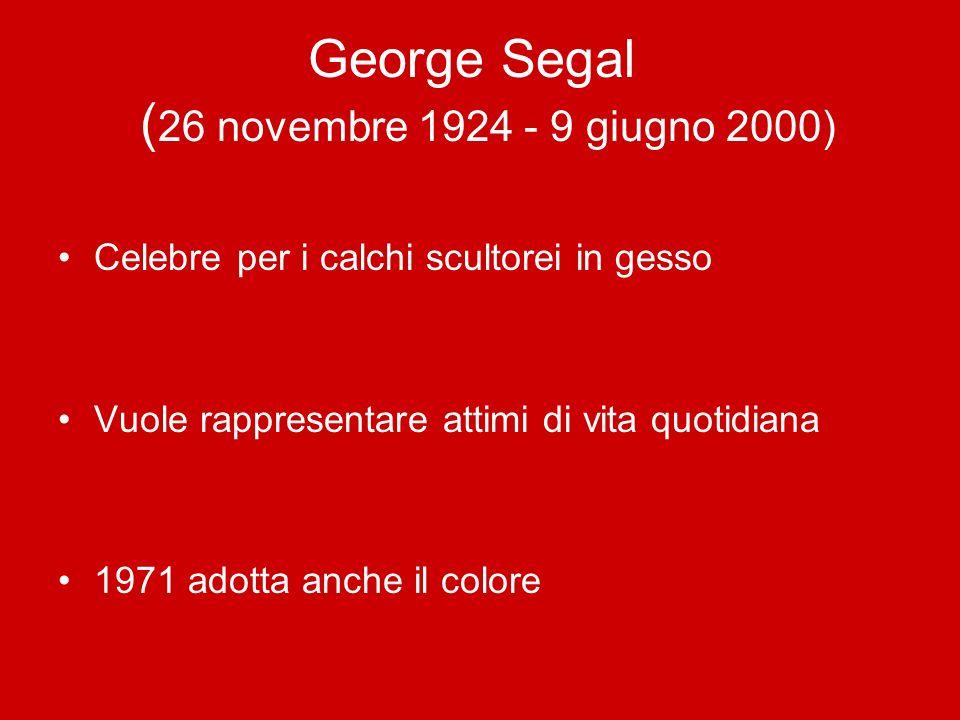 George Segal ( 26 novembre 1924 - 9 giugno 2000) Celebre per i calchi scultorei in gesso Vuole rappresentare attimi di vita quotidiana 1971 adotta anc