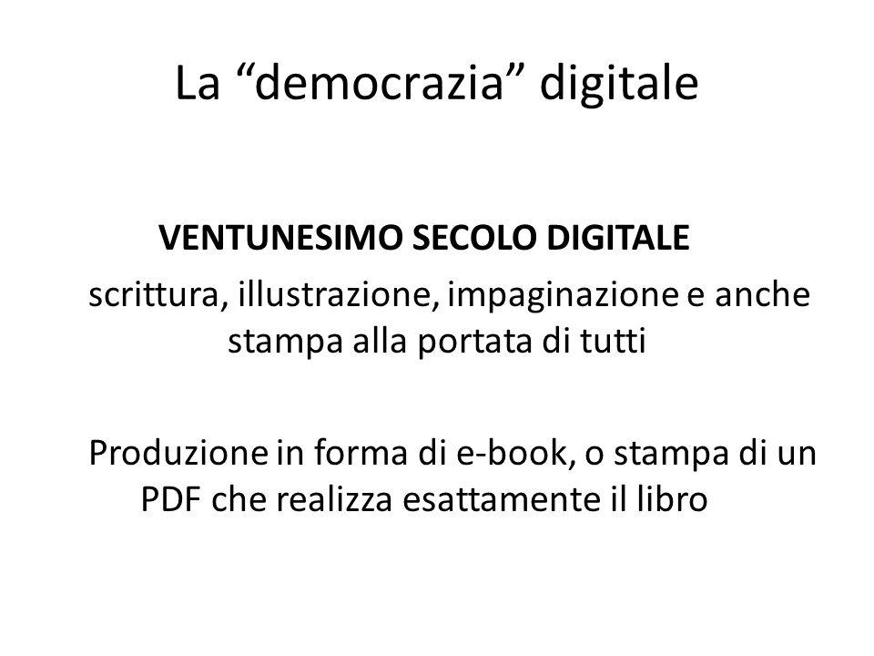 La democrazia digitale VENTUNESIMO SECOLO DIGITALE scrittura, illustrazione, impaginazione e anche stampa alla portata di tutti Produzione in forma di e-book, o stampa di un PDF che realizza esattamente il libro