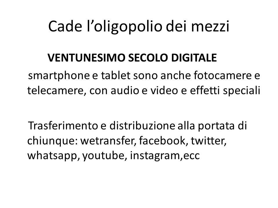 Cade l'oligopolio dei mezzi VENTUNESIMO SECOLO DIGITALE smartphone e tablet sono anche fotocamere e telecamere, con audio e video e effetti speciali Trasferimento e distribuzione alla portata di chiunque: wetransfer, facebook, twitter, whatsapp, youtube, instagram,ecc