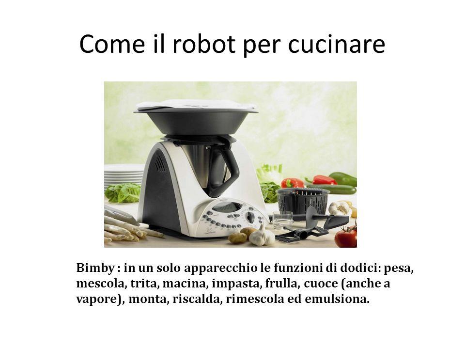 Come il robot per cucinare Bimby : in un solo apparecchio le funzioni di dodici: pesa, mescola, trita, macina, impasta, frulla, cuoce (anche a vapore), monta, riscalda, rimescola ed emulsiona.