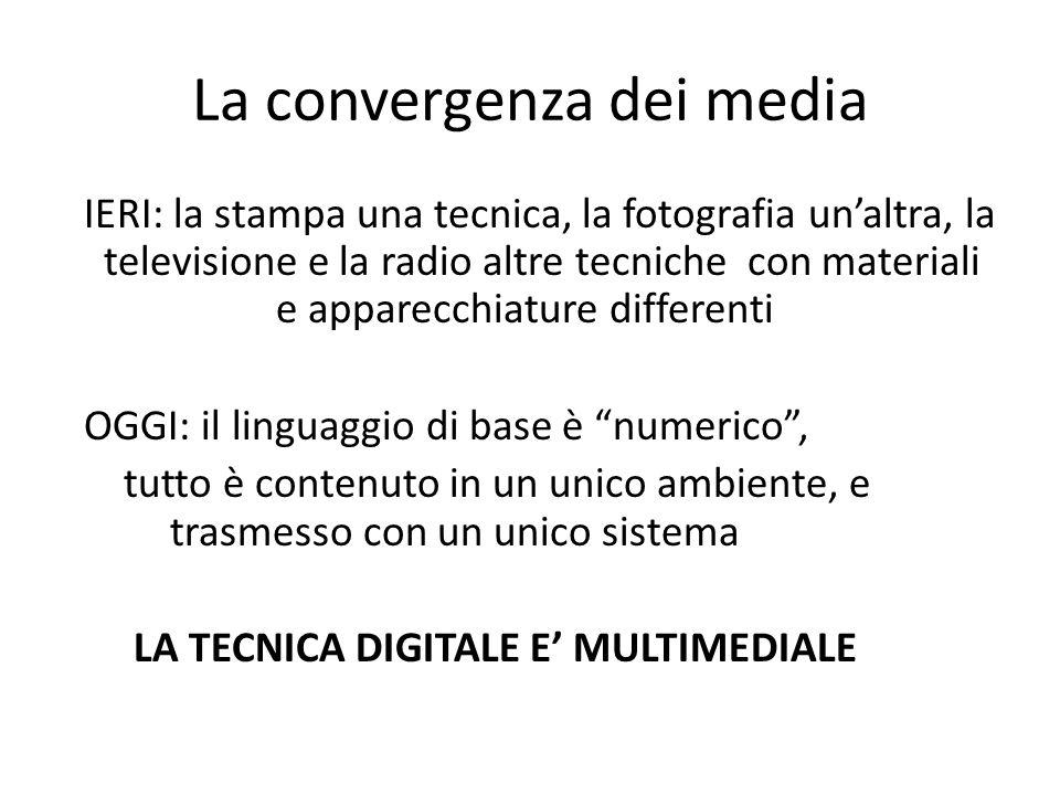La convergenza dei media IERI: la stampa una tecnica, la fotografia un'altra, la televisione e la radio altre tecniche con materiali e apparecchiature differenti OGGI: il linguaggio di base è numerico , tutto è contenuto in un unico ambiente, e trasmesso con un unico sistema LA TECNICA DIGITALE E' MULTIMEDIALE