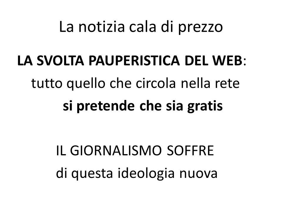 La notizia cala di prezzo LA SVOLTA PAUPERISTICA DEL WEB: tutto quello che circola nella rete si pretende che sia gratis IL GIORNALISMO SOFFRE di questa ideologia nuova