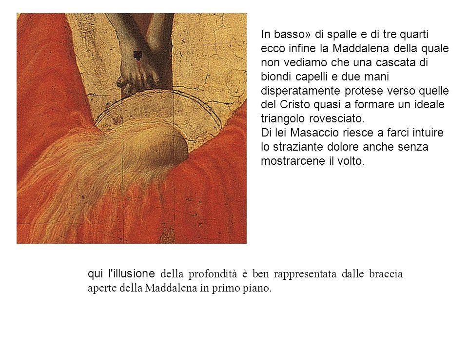 qui l'illusione della profondità è ben rappresentata dalle braccia aperte della Maddalena in primo piano. In basso» di spalle e di tre quarti ecco inf