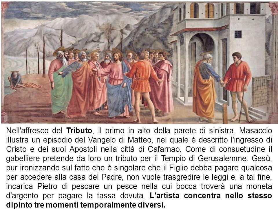 Nell'affresco del Tributo, il primo in alto della parete di sinistra, Masaccio illustra un episodio del Vangelo di Matteo, nel quale è descritto l'ing