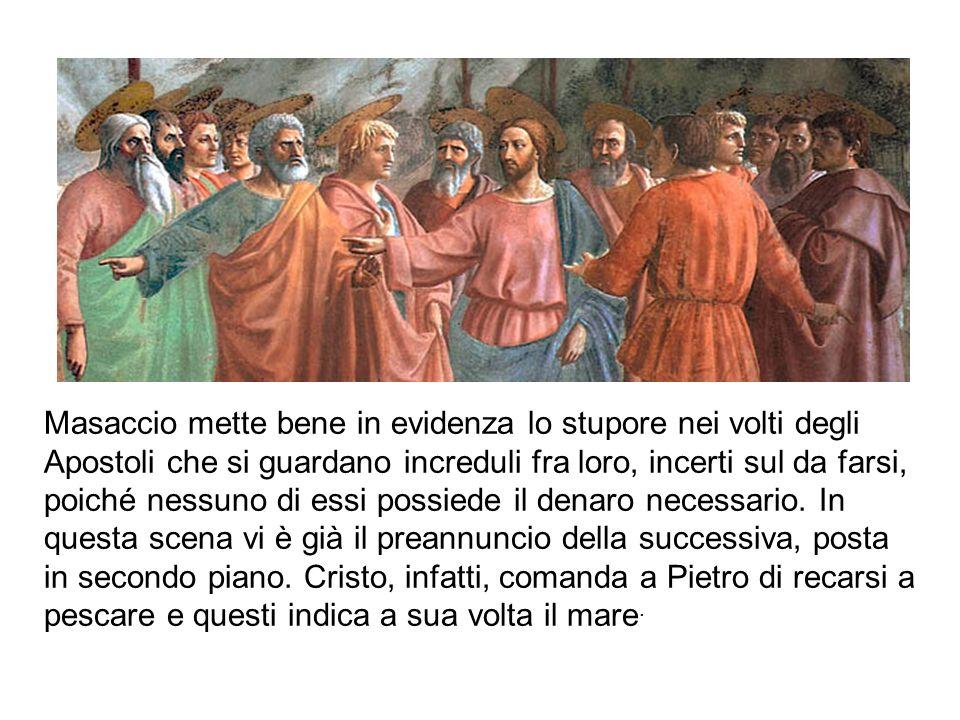 Masaccio mette bene in evidenza lo stupore nei volti degli Apostoli che si guardano increduli fra loro, incerti sul da farsi, poiché nessuno di essi possiede il denaro necessario.