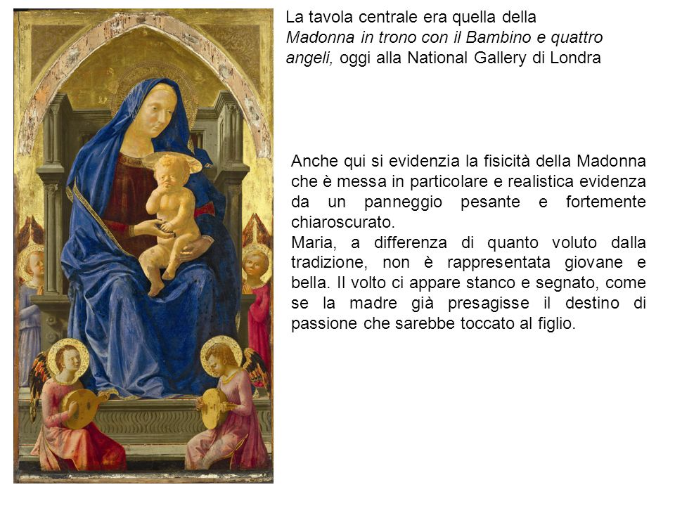 La tavola centrale era quella della Madonna in trono con il Bambino e quattro angeli, oggi alla National Gallery di Londra Anche qui si evidenzia la fisicità della Madonna che è messa in particolare e realistica evidenza da un panneggio pesante e fortemente chiaroscurato.