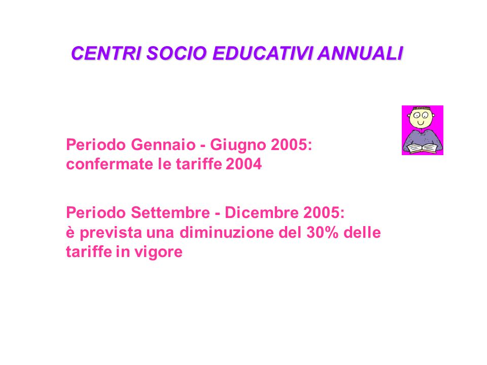 CENTRI SOCIO EDUCATIVI ANNUALI Periodo Gennaio - Giugno 2005: confermate le tariffe 2004 Periodo Settembre - Dicembre 2005: è prevista una diminuzione del 30% delle tariffe in vigore