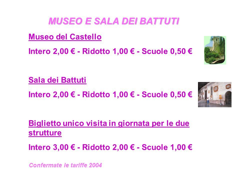 MUSEO E SALA DEI BATTUTI Museo del Castello Intero 2,00 € - Ridotto 1,00 € - Scuole 0,50 € Sala dei Battuti Intero 2,00 € - Ridotto 1,00 € - Scuole 0,50 € Biglietto unico visita in giornata per le due strutture Intero 3,00 € - Ridotto 2,00 € - Scuole 1,00 € Confermate le tariffe 2004