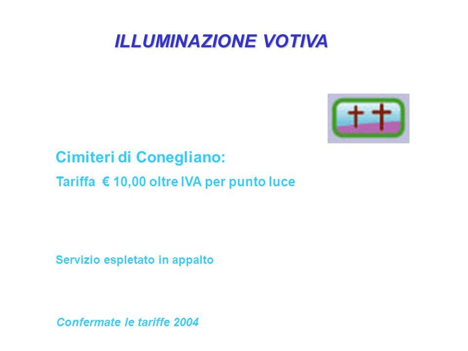 ILLUMINAZIONE VOTIVA Cimiteri di Conegliano: Tariffa€ 10,00 oltre IVA per punto luce Servizio espletato in appalto Confermate le tariffe 2004