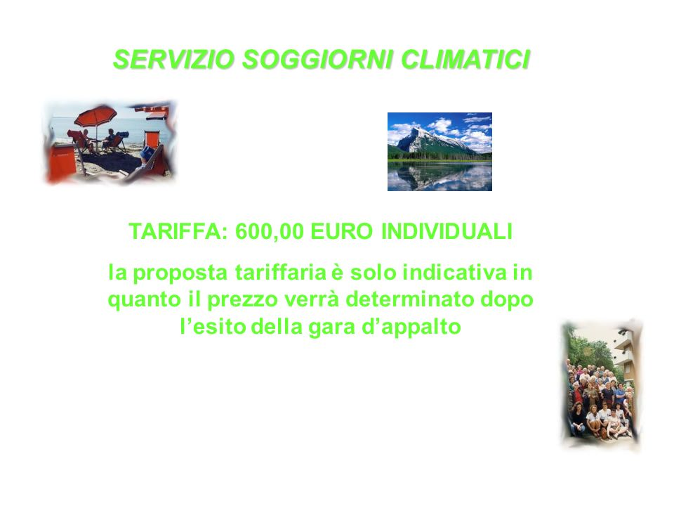 SERVIZIO SOGGIORNI CLIMATICI TARIFFA: 600,00 EURO INDIVIDUALI la proposta tariffaria è solo indicativa in quanto il prezzo verrà determinato dopo l'esito della gara d'appalto