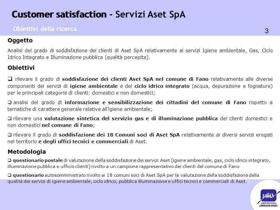 Customer satisfaction 24 Customer satisfaction - Servizi Aset SpA Raccolta differenziata del verde - clienti domestici 7 +  Sono a conoscenza del servizio di raccolta differenziata con cassonetti del verde (sfalci, potature) il 91,9% dei clienti domestici intervistati, che si dichiarano abbastanza soddisfatti del servizio o estetica cassonetti: 7,23 (86,2% soddisfatti) o informazioni sui cassonetti: 7,12 (80,6% soddisfatti) o frequenza raccolta: 6,45 (75,4% soddisfatti) o luogo collocazione cassonetti: 6,47 (72,8% sodd.) IGIENE AMBIENTALE - Indagine clienti domestici di Fano 6 - Soglia critica o numero cassonetti: 5,73 (58,2% soddisfatti) 6/7 Emerge una criticità sulla numerosità dei cassonetti