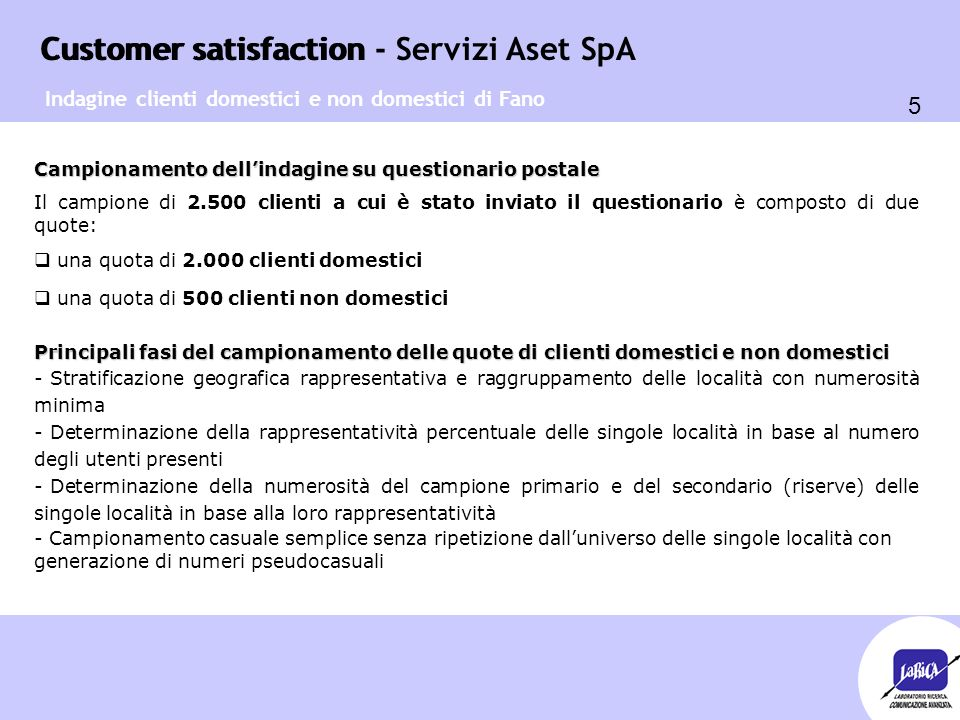 Customer satisfaction 5 Customer satisfaction - Servizi Aset SpA Campionamento dell'indagine su questionario postale Il campione di 2.500 clienti a cu