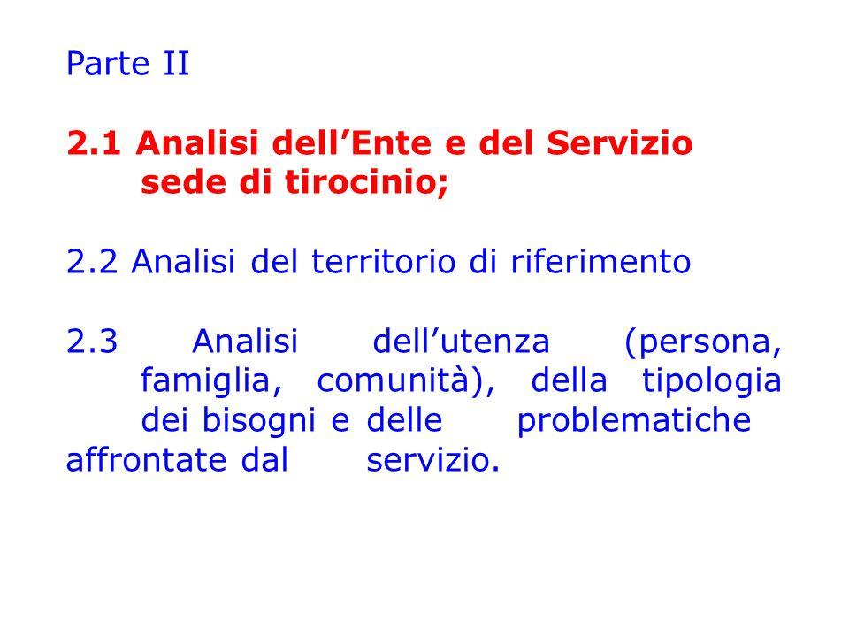 Parte II 2.1 Analisi dell'Ente e del Servizio sede di tirocinio; 2.2 Analisi del territorio di riferimento 2.3 Analisi dell'utenza (persona, famiglia, comunità), della tipologia dei bisogni e delle problematiche affrontate dal servizio.