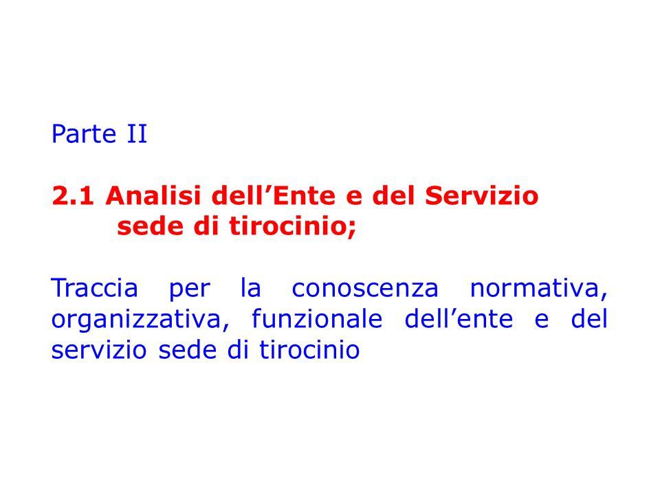 Parte II 2.1 Analisi dell'Ente e del Servizio sede di tirocinio; Traccia per la conoscenza normativa, organizzativa, funzionale dell'ente e del servizio sede di tirocinio
