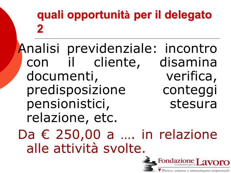 quali opportunit à per il delegato 2 Analisi previdenziale: incontro con il cliente, disamina documenti, verifica, predisposizione conteggi pensionistici, stesura relazione, etc.