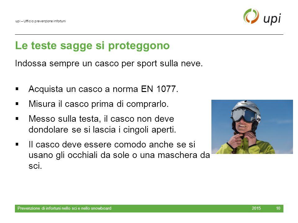 upi – Ufficio prevenzione infortuni Le teste sagge si proteggono 2015 Prevenzione di infortuni nello sci e nello snowboard 10  Acquista un casco a norma EN 1077.