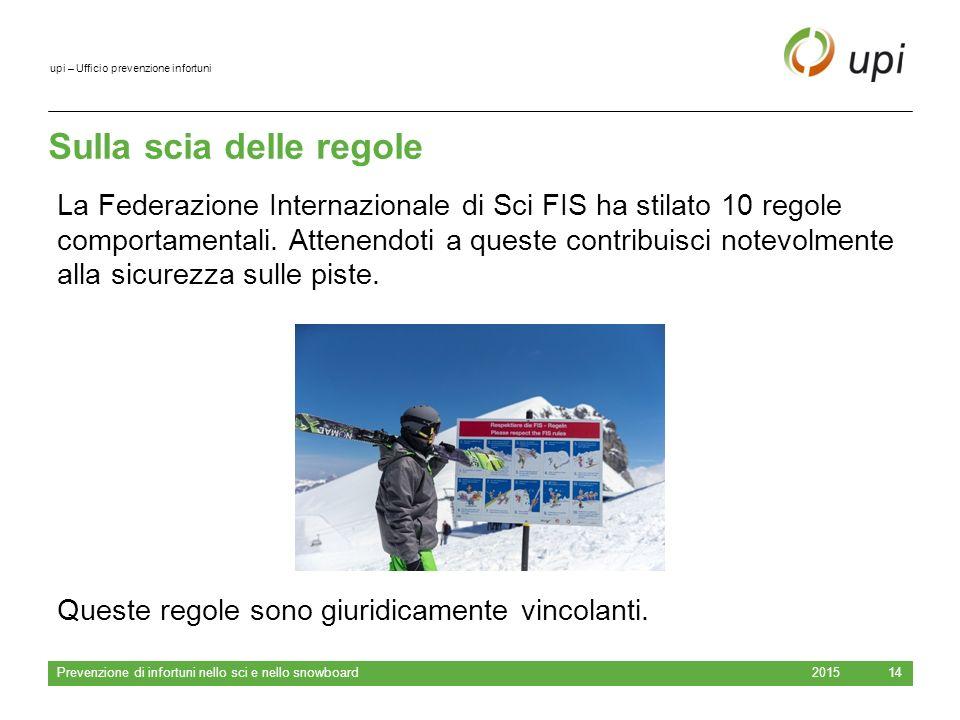 upi – Ufficio prevenzione infortuni Sulla scia delle regole 2015 Prevenzione di infortuni nello sci e nello snowboard 14 La Federazione Internazionale di Sci FIS ha stilato 10 regole comportamentali.