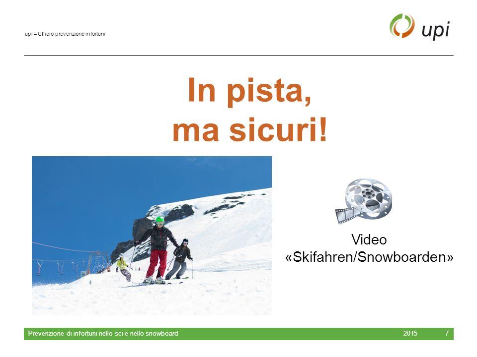 upi – Ufficio prevenzione infortuni 20157 In pista, ma sicuri! Video «Skifahren/Snowboarden» Prevenzione di infortuni nello sci e nello snowboard