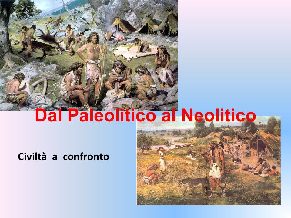 Dal Paleolitico al Neolitico Civiltà a confronto