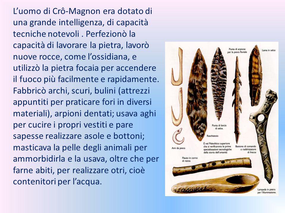 L'uomo di Crô-Magnon era dotato di una grande intelligenza, di capacità tecniche notevoli. Perfezionò la capacità di lavorare la pietra, lavorò nuove