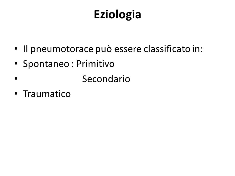 Eziologia Il pneumotorace può essere classificato in: Spontaneo : Primitivo Secondario Traumatico