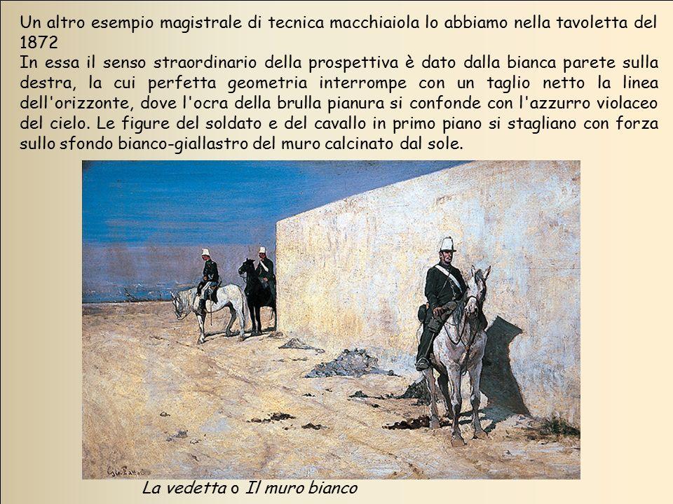 La vedetta o Il muro bianco Un altro esempio magistrale di tecnica macchiaiola lo abbiamo nella tavoletta del 1872 In essa il senso straordinario dell