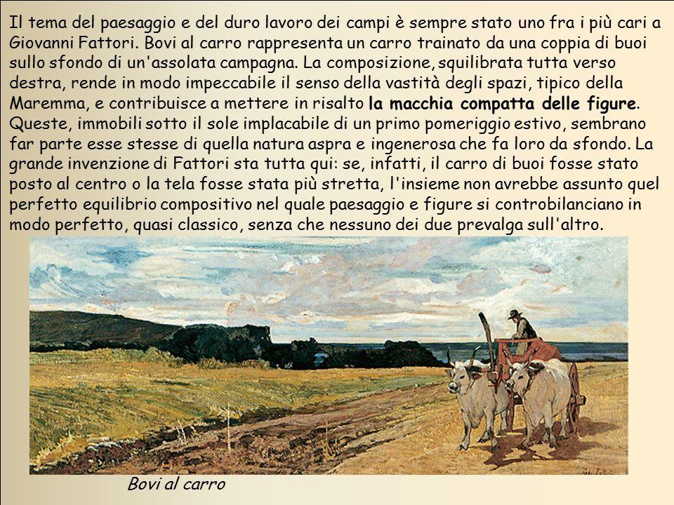 Bovi al carro Il tema del paesaggio e del duro lavoro dei campi è sempre stato uno fra i più cari a Giovanni Fattori. Bovi al carro rappresenta un car