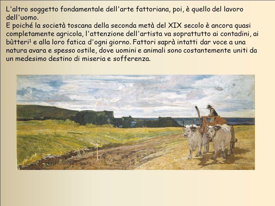 L'altro soggetto fondamentale dell'arte fattoriana, poi, è quello del lavoro dell'uomo. E poiché la società toscana della seconda metà del XIX secolo