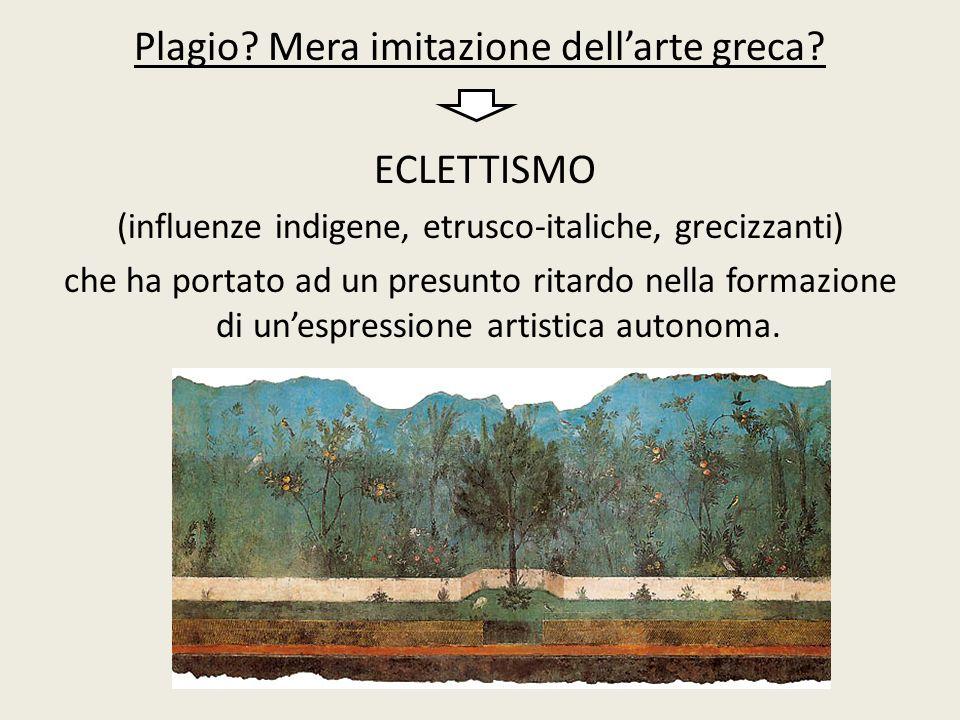 Plagio? Mera imitazione dell'arte greca? ECLETTISMO (influenze indigene, etrusco-italiche, grecizzanti) che ha portato ad un presunto ritardo nella fo