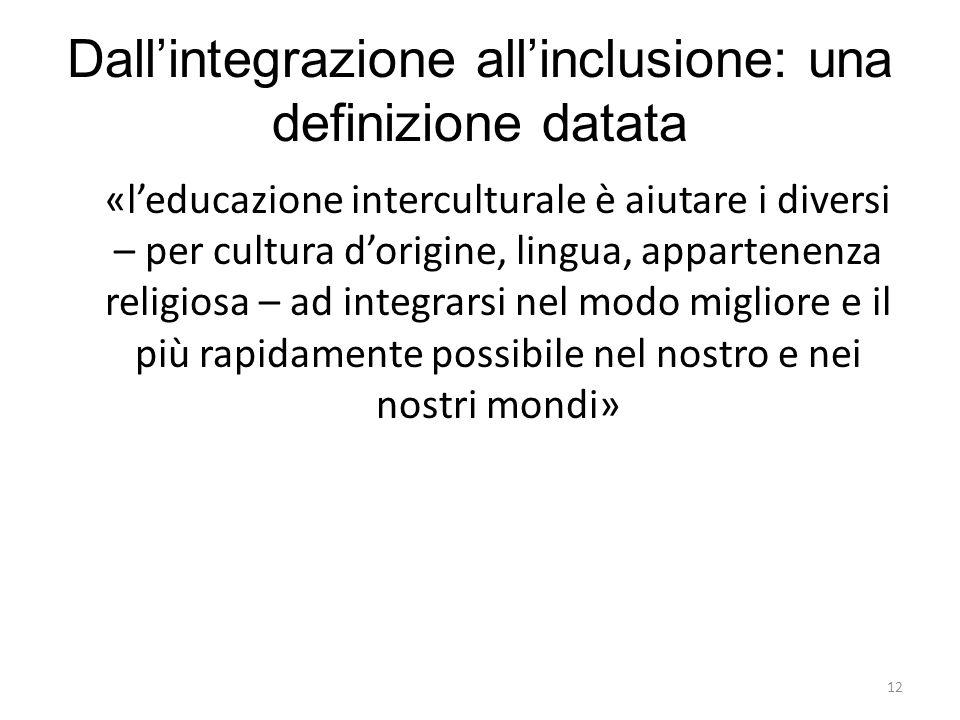 12 Dall'integrazione all'inclusione: una definizione datata «l'educazione interculturale è aiutare i diversi – per cultura d'origine, lingua, apparten