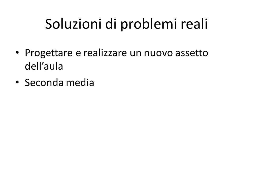 Soluzioni di problemi reali Progettare e realizzare un nuovo assetto dell'aula Seconda media