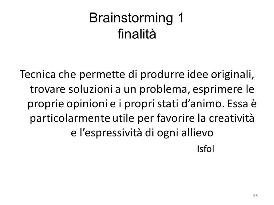 56 Brainstorming 1 finalità Tecnica che permette di produrre idee originali, trovare soluzioni a un problema, esprimere le proprie opinioni e i propri