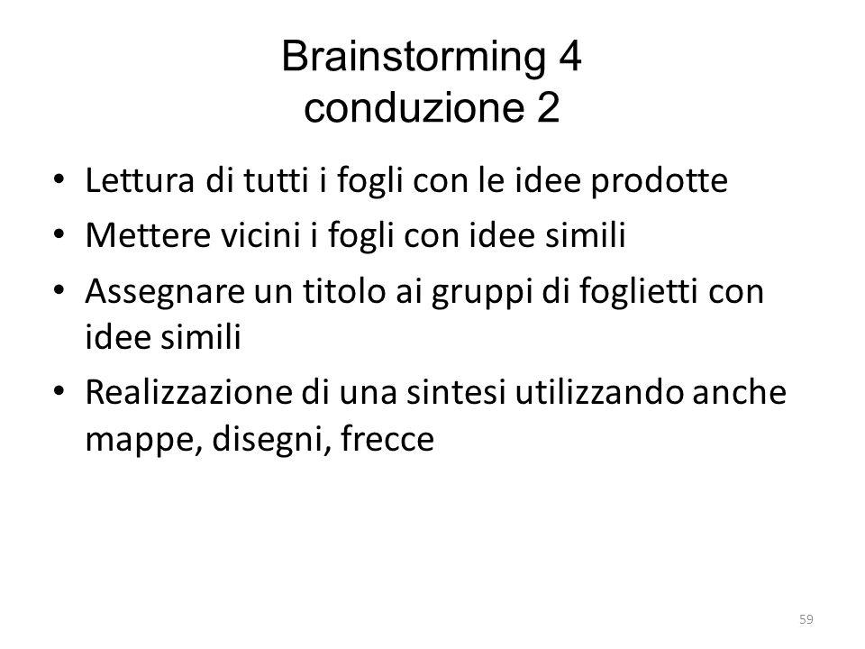 59 Brainstorming 4 conduzione 2 Lettura di tutti i fogli con le idee prodotte Mettere vicini i fogli con idee simili Assegnare un titolo ai gruppi di