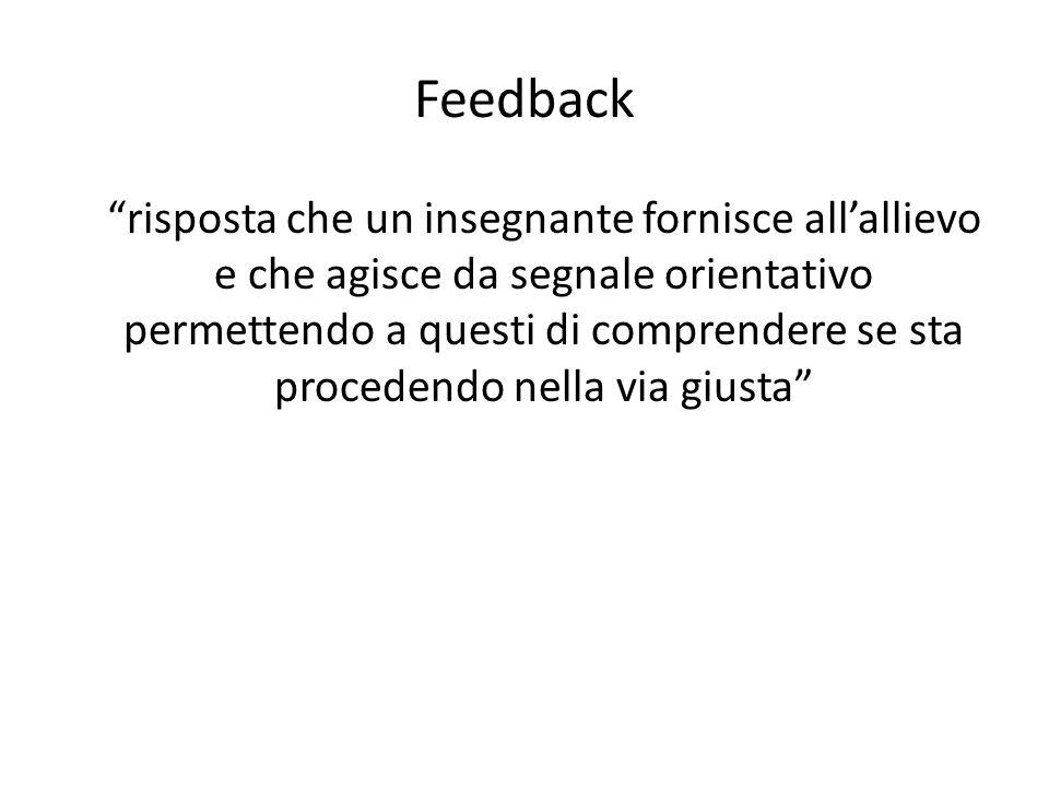 """Feedback """"risposta che un insegnante fornisce all'allievo e che agisce da segnale orientativo permettendo a questi di comprendere se sta procedendo ne"""