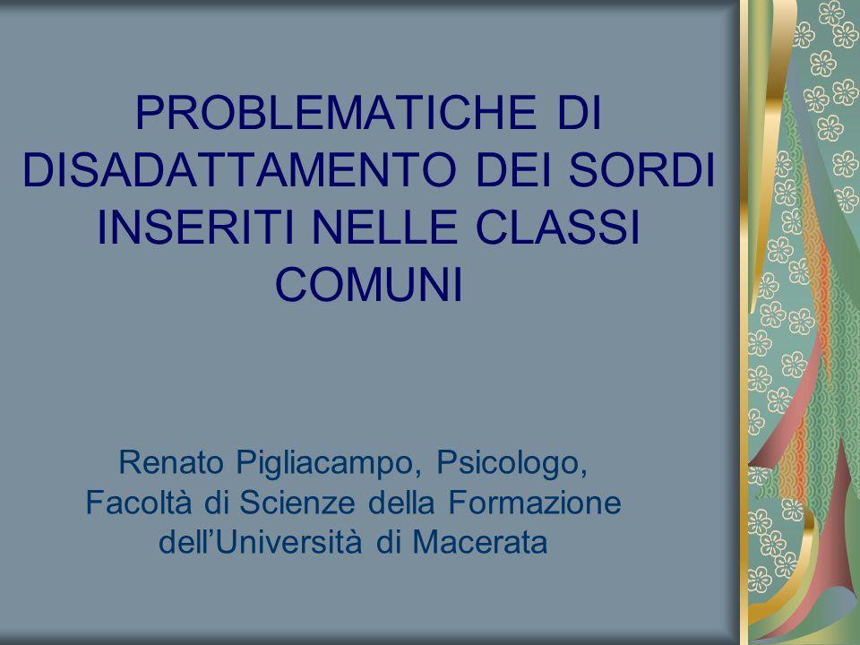 Renato Pigliacampo, Psicologo, Facoltà di Scienze della Formazione dell'Università di Macerata PROBLEMATICHE DI DISADATTAMENTO DEI SORDI INSERITI NELLE CLASSI COMUNI