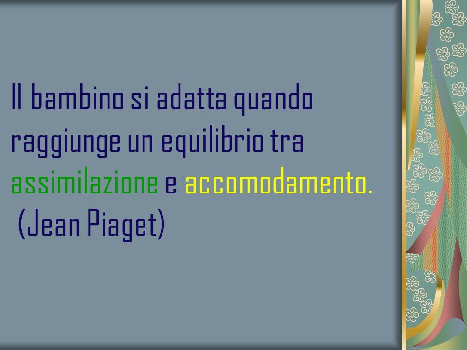 Il bambino si adatta quando raggiunge un equilibrio tra assimilazione e accomodamento. (Jean Piaget)