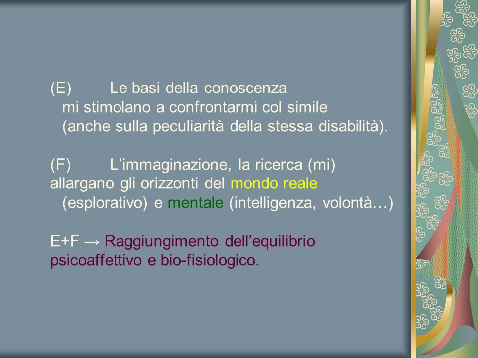 (E)Le basi della conoscenza mi stimolano a confrontarmi col simile (anche sulla peculiarità della stessa disabilità). (F)L'immaginazione, la ricerca (