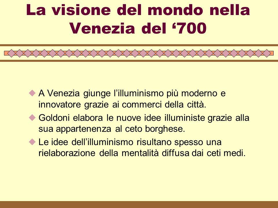 La visione del mondo nella Venezia del '700  A Venezia giunge l'illuminismo più moderno e innovatore grazie ai commerci della città.  Goldoni elabor