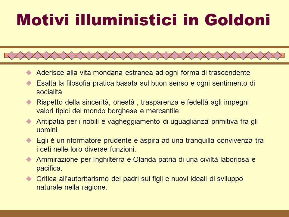 Motivi illuministici in Goldoni  Aderisce alla vita mondana estranea ad ogni forma di trascendente  Esalta la filosofia pratica basata sul buon sens