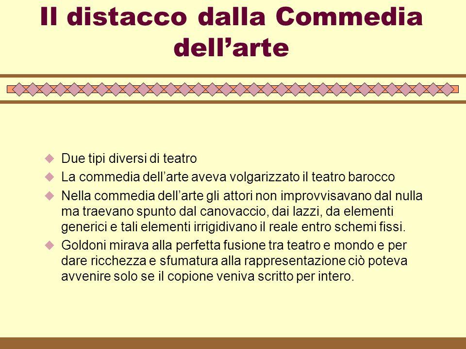 Il distacco dalla Commedia dell'arte  Due tipi diversi di teatro  La commedia dell'arte aveva volgarizzato il teatro barocco  Nella commedia dell'a