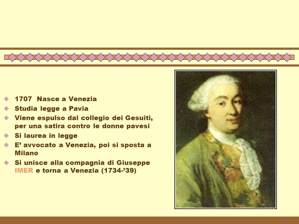  1707 Nasce a Venezia  Studia legge a Pavia  Viene espulso dal collegio dei Gesuiti, per una satira contro le donne pavesi  Si laurea in legge  E