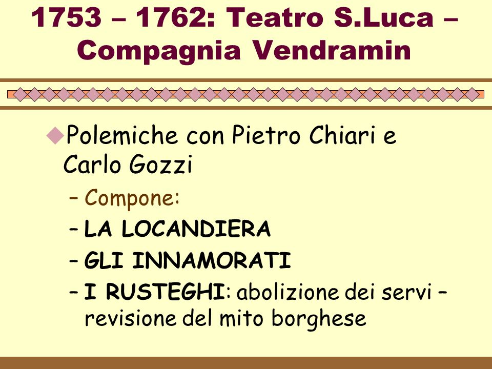 1753 – 1762: Teatro S.Luca – Compagnia Vendramin  Polemiche con Pietro Chiari e Carlo Gozzi –Compone: –LA LOCANDIERA –GLI INNAMORATI –I RUSTEGHI: abo