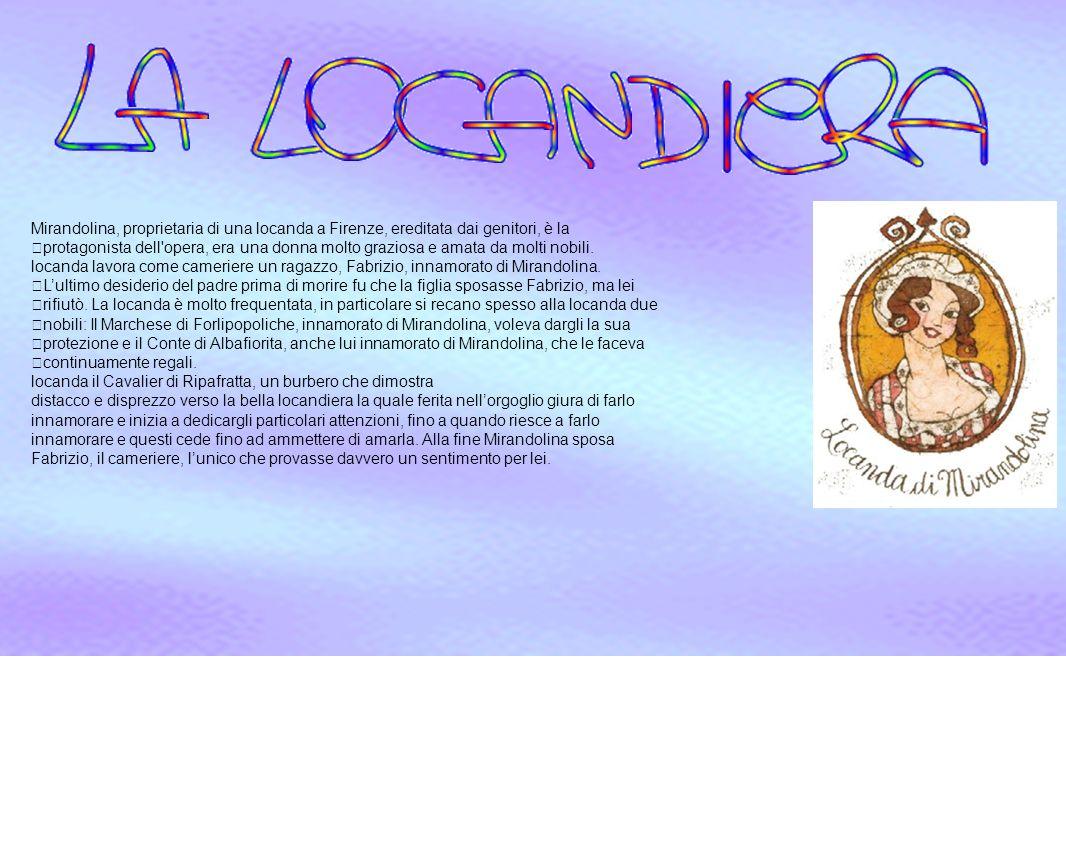 Mirandolina, proprietaria di una locanda a Firenze, ereditata dai genitori, è la protagonista dell'opera, era una donna molto graziosa e amata da molt