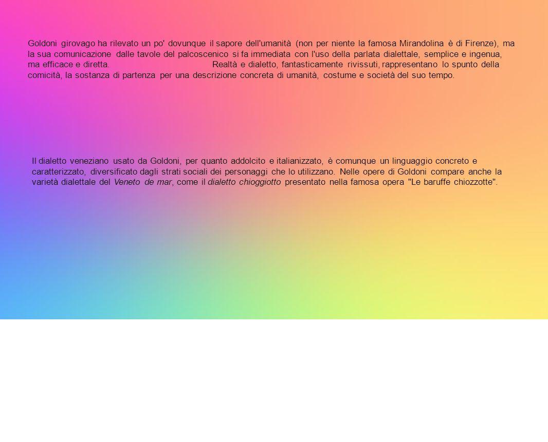 Goldoni girovago ha rilevato un po dovunque il sapore dell umanità (non per niente la famosa Mirandolina è di Firenze), ma la sua comunicazione dalle tavole del palcoscenico si fa immediata con l uso della parlata dialettale, semplice e ingenua, ma efficace e diretta.